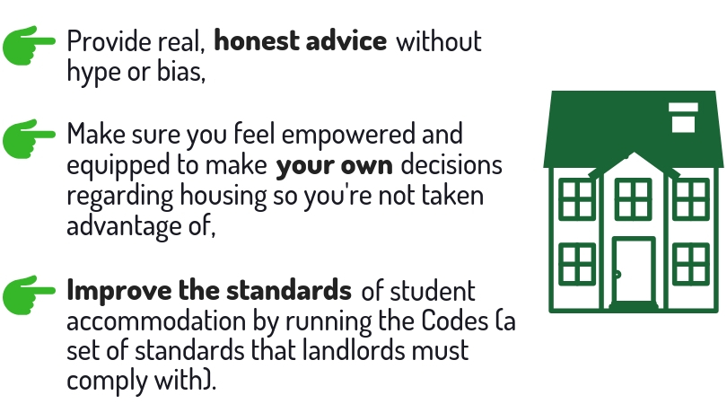 Don't rush to rent. Unipol aim to: provide real, honest advice without hype or bias; make sure you feel empowered and equipped to make your own decisions regarding housing so you're not taken advantage of; Improve the standards of student accommodation by running the Codes.